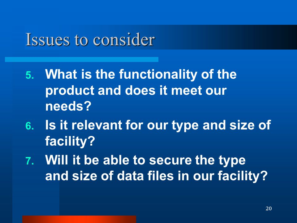 20 Issues to consider 5. What is the functionality of the product and does it meet our needs? 6. Is it relevant for our type and size of facility? 7.