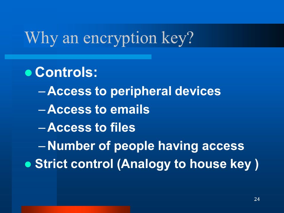 24 Why an encryption key.