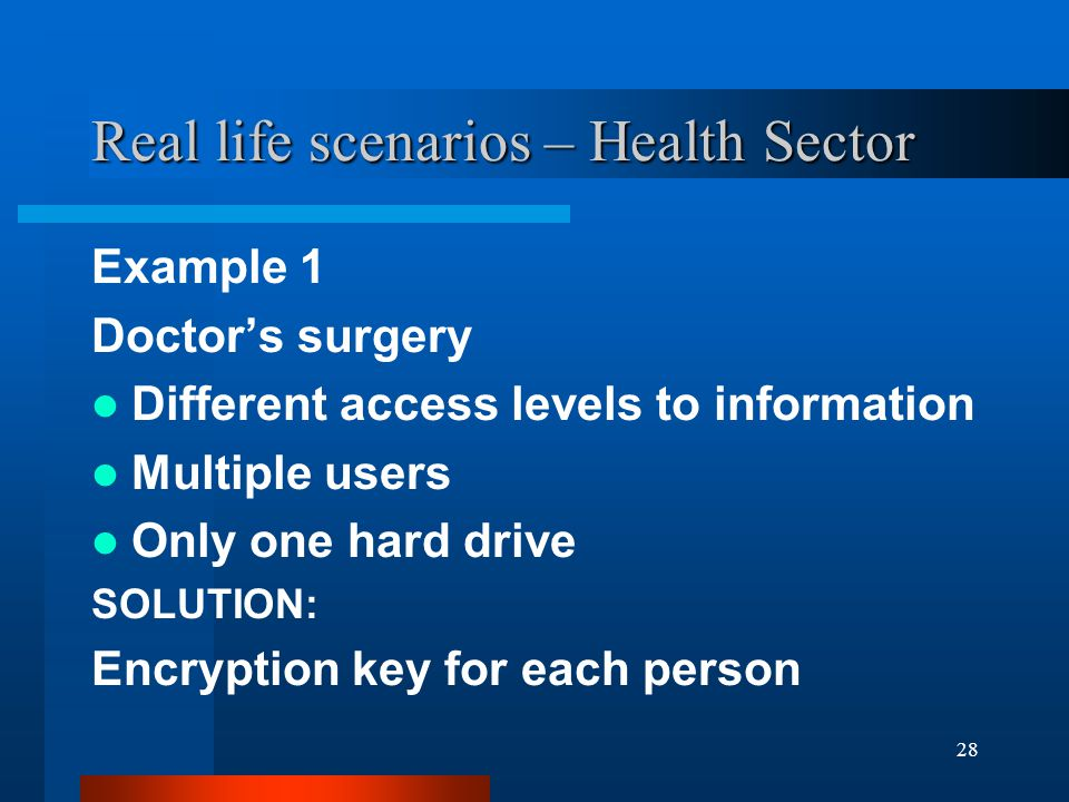 28 Real life scenarios – Health Sector Example 1 Doctor's surgery Different access levels to information Multiple users Only one hard drive SOLUTION: Encryption key for each person