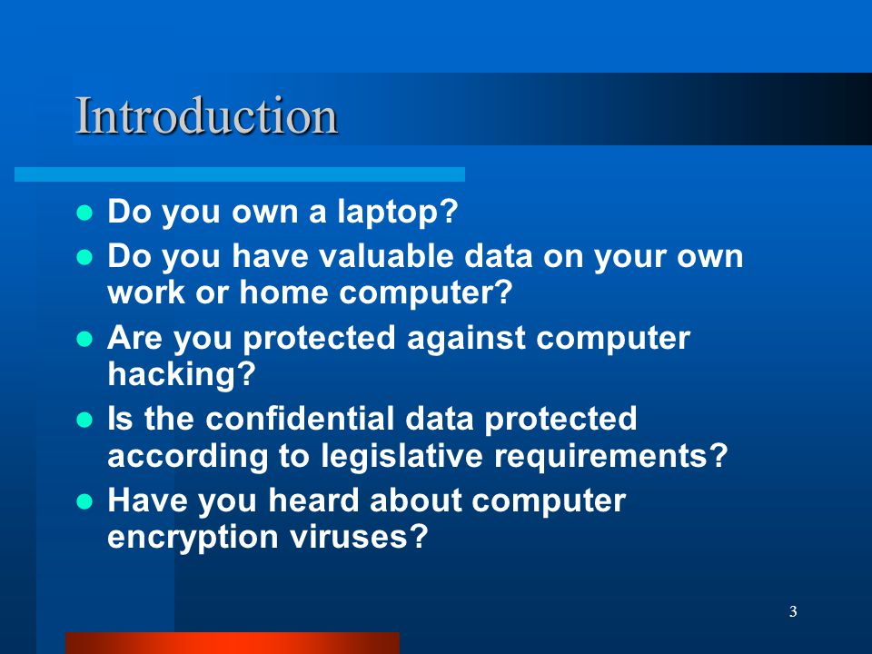 3 Introduction Do you own a laptop? Do you have valuable data on your own work or home computer? Are you protected against computer hacking? Is the co
