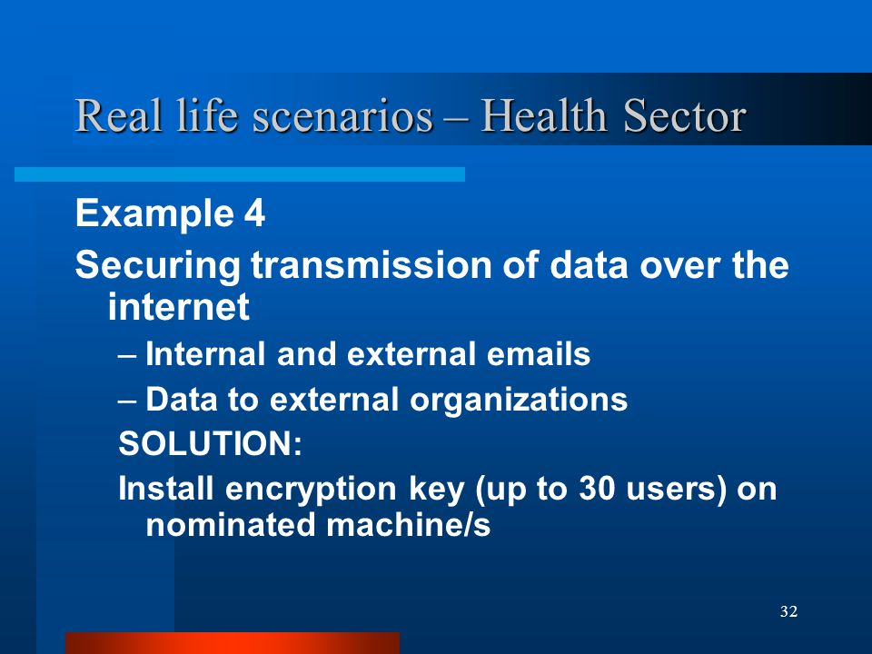 32 Real life scenarios – Health Sector Example 4 Securing transmission of data over the internet –Internal and external emails –Data to external organ