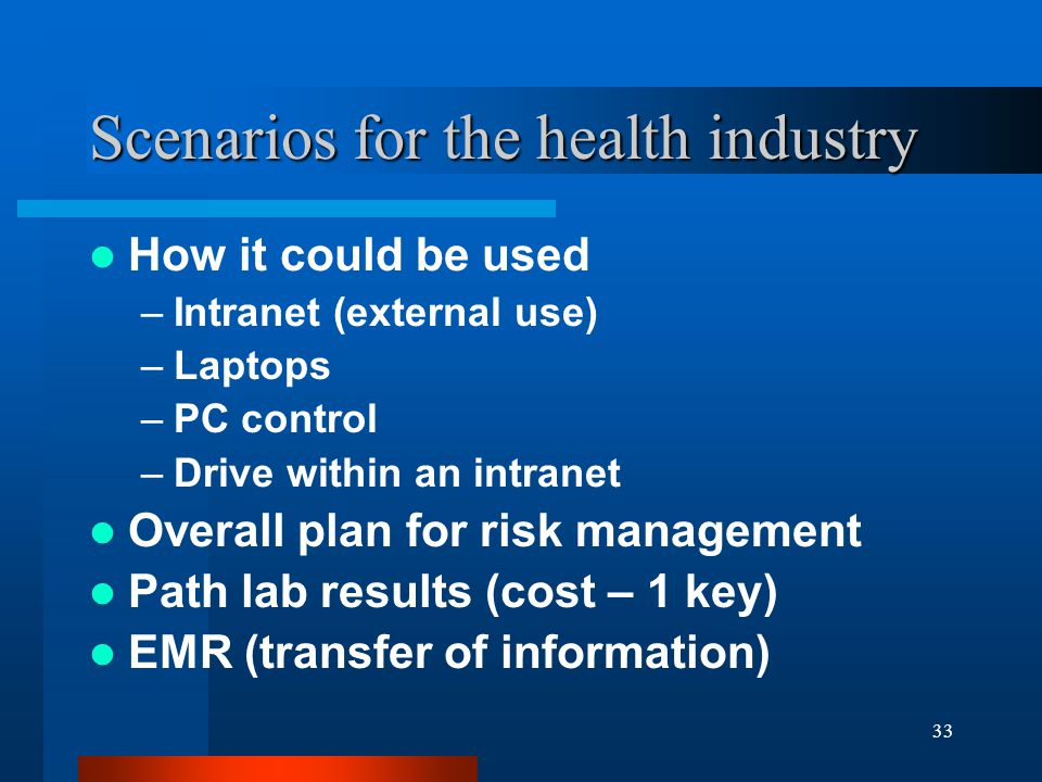 33 Scenarios for the health industry How it could be used –Intranet (external use) –Laptops –PC control –Drive within an intranet Overall plan for risk management Path lab results (cost – 1 key) EMR (transfer of information)