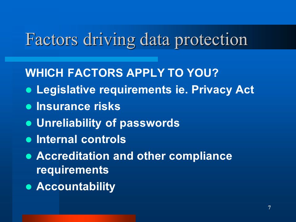 7 Factors driving data protection WHICH FACTORS APPLY TO YOU? Legislative requirements ie. Privacy Act Insurance risks Unreliability of passwords Inte