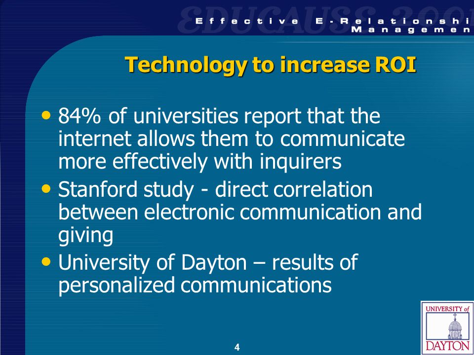 4 Technology to increase ROI 84% of universities report that the internet allows them to communicate more effectively with inquirers Stanford study - direct correlation between electronic communication and giving University of Dayton – results of personalized communications