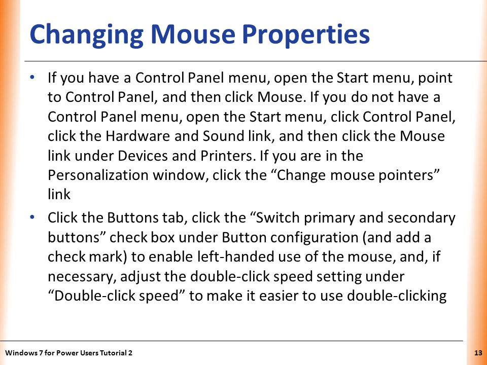 XP Changing Mouse Properties If you have a Control Panel menu, open the Start menu, point to Control Panel, and then click Mouse.