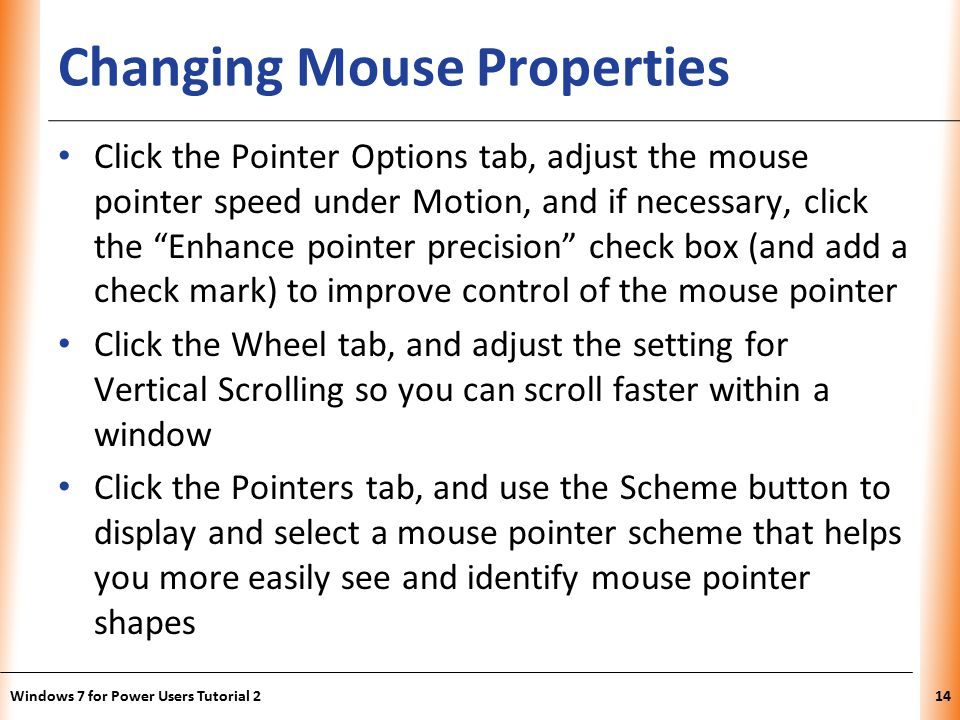 XP Changing Mouse Properties Click the Pointer Options tab, adjust the mouse pointer speed under Motion, and if necessary, click the Enhance pointer precision check box (and add a check mark) to improve control of the mouse pointer Click the Wheel tab, and adjust the setting for Vertical Scrolling so you can scroll faster within a window Click the Pointers tab, and use the Scheme button to display and select a mouse pointer scheme that helps you more easily see and identify mouse pointer shapes Windows 7 for Power Users Tutorial 214