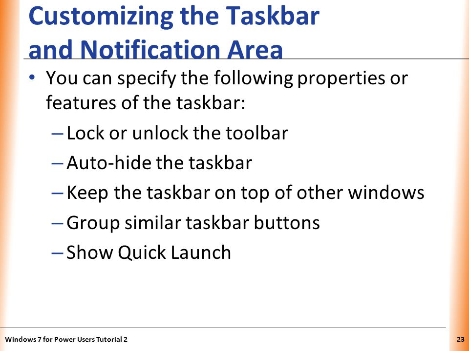 XP Customizing the Taskbar and Notification Area You can specify the following properties or features of the taskbar: – Lock or unlock the toolbar – Auto-hide the taskbar – Keep the taskbar on top of other windows – Group similar taskbar buttons – Show Quick Launch Windows 7 for Power Users Tutorial 223
