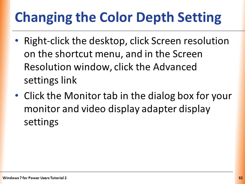 XP Changing the Color Depth Setting Right-click the desktop, click Screen resolution on the shortcut menu, and in the Screen Resolution window, click the Advanced settings link Click the Monitor tab in the dialog box for your monitor and video display adapter display settings Windows 7 for Power Users Tutorial 232