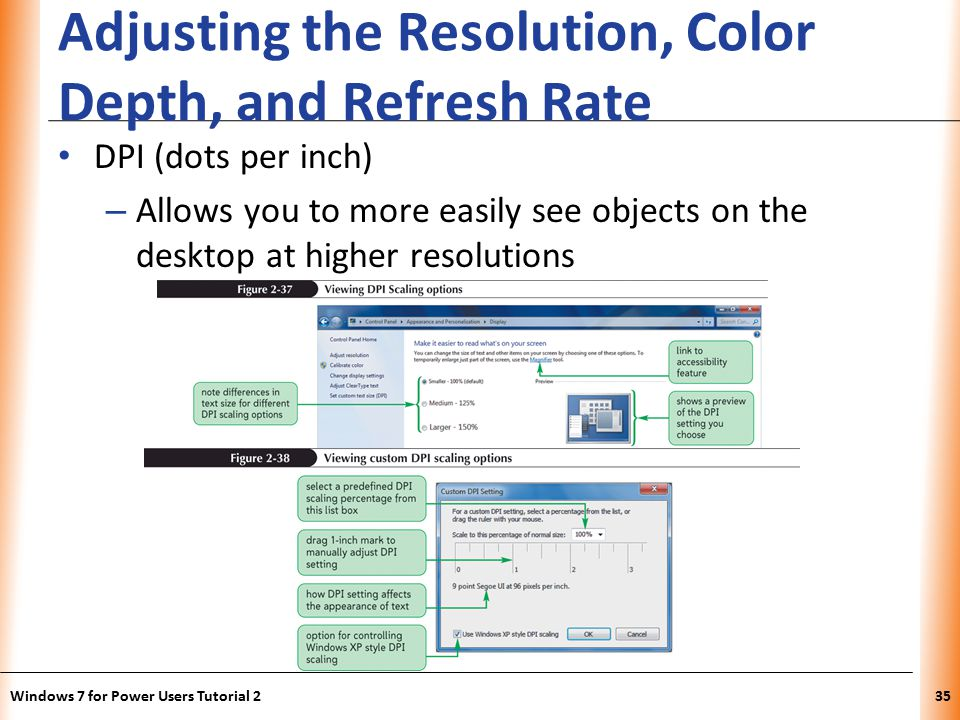 XP Adjusting the Resolution, Color Depth, and Refresh Rate DPI (dots per inch) – Allows you to more easily see objects on the desktop at higher resolutions Windows 7 for Power Users Tutorial 235