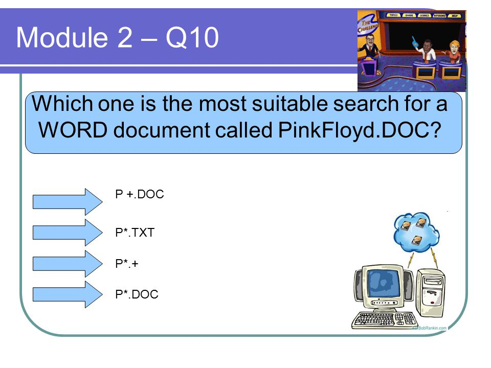 Module 2 – Q10 Which one is the most suitable search for a WORD document called PinkFloyd.DOC? P +.DOC P*.TXT P*.+ P*.DOC