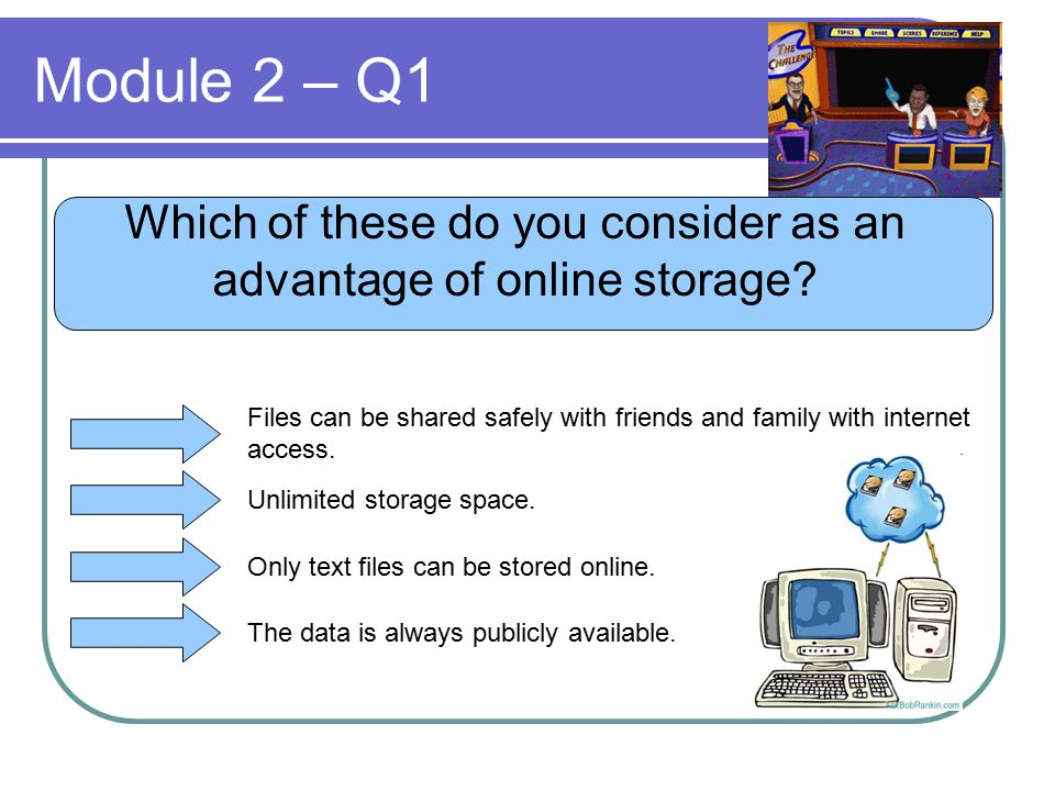 Module 2 – Q1 Which of these do you consider as an advantage of online storage? Files can be shared safely with friends and family with internet acces
