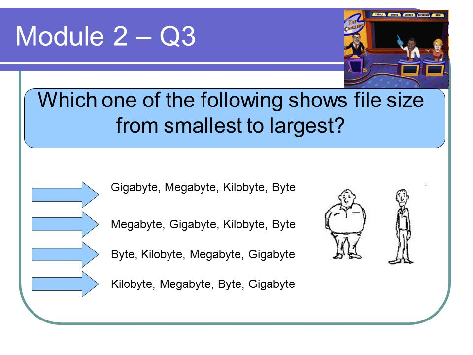 Module 2 – Q3 Which one of the following shows file size from smallest to largest? Gigabyte, Megabyte, Kilobyte, Byte Megabyte, Gigabyte, Kilobyte, By