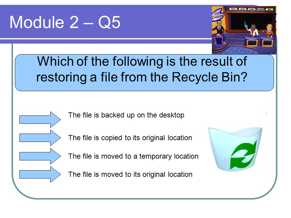 Module 2 – Q5 Which of the following is the result of restoring a file from the Recycle Bin? The file is backed up on the desktop The file is copied t