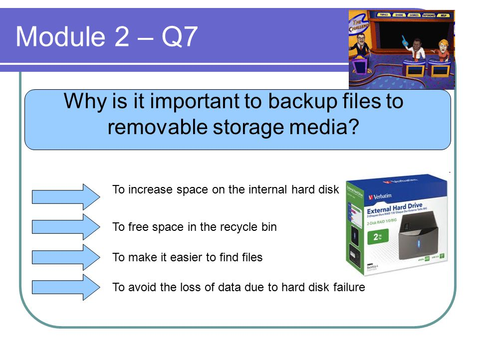 Module 2 – Q7 Why is it important to backup files to removable storage media? To increase space on the internal hard disk To free space in the recycle