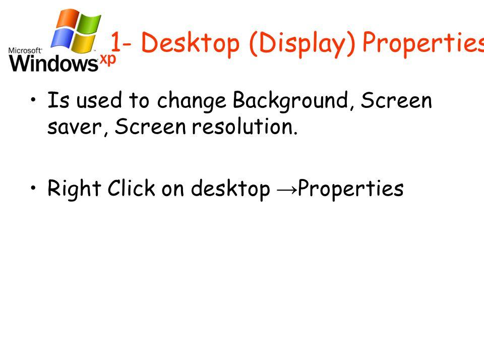1- Desktop (Display) Properties Is used to change Background, Screen saver, Screen resolution.