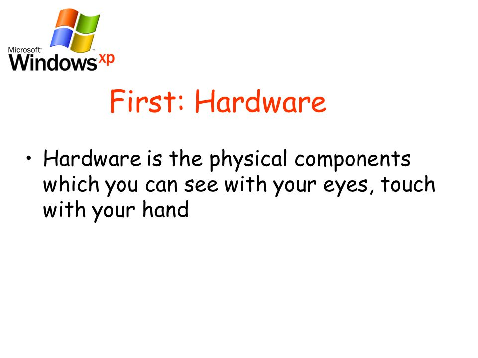 First: Hardware Hardware is the physical components which you can see with your eyes, touch with your hand