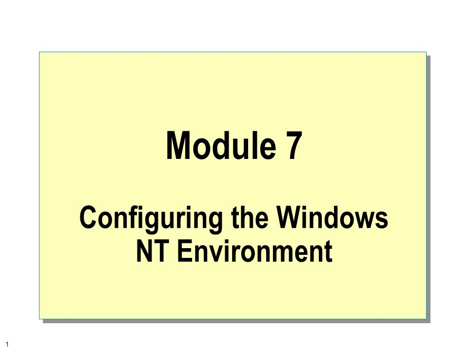 1 Module 7 Configuring the Windows NT Environment