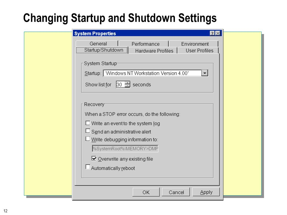 12 Changing Startup and Shutdown Settings When a STOP error occurs, do the following: Write an event to the system log Send an administrative alert Write debugging information to: %SystemRoot%\MEMORY>DMP Automatically reboot Overwrite any existing file Startup: General PerformanceEnvironment User Profiles Hardware Profiles Startup/Shutdown System Startup Recovery System Properties Apply OKCancel 'Windows NT Workstation Version 4.00 Show list for 30 seconds