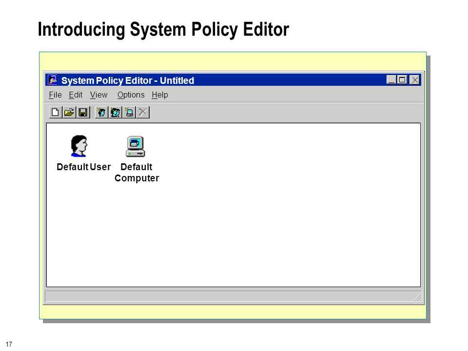 17 Introducing System Policy Editor FileEditViewHelp System Policy Editor - Untitled Options Default UserDefault Computer