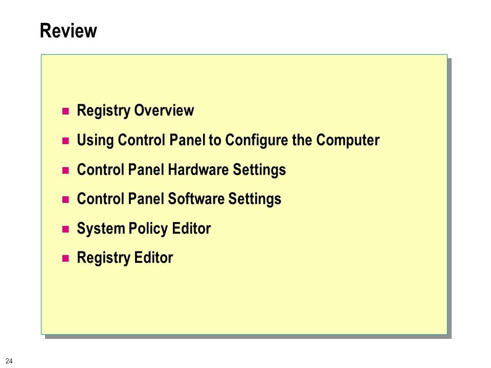 24 Review Registry Overview Using Control Panel to Configure the Computer Control Panel Hardware Settings Control Panel Software Settings System Policy Editor Registry Editor