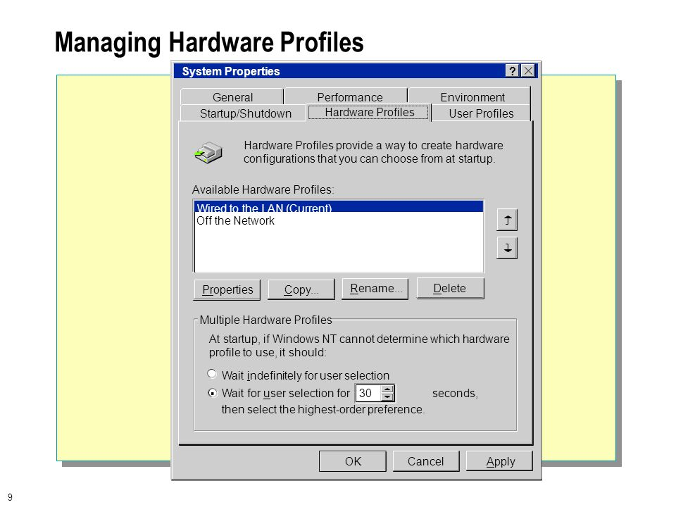 9 Managing Hardware Profiles At startup, if Windows NT cannot determine which hardware profile to use, it should: Wait indefinitely for user selection Wait for user selection for seconds, then select the highest-order preference.
