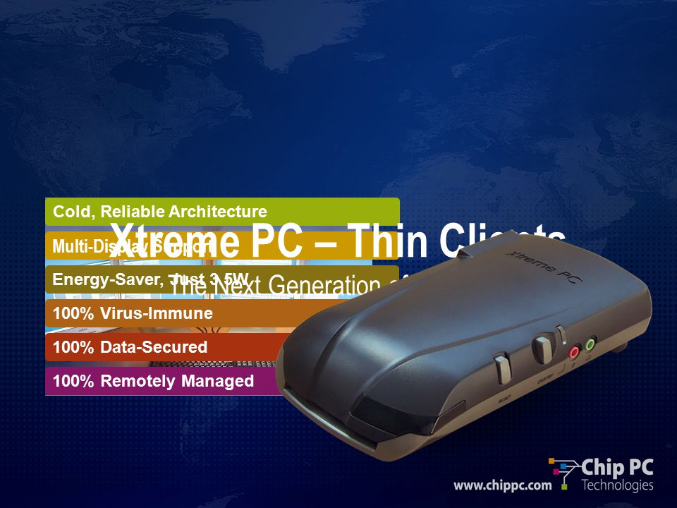 Energy-Saver, Just 3.5W Cold, Reliable Architecture Multi-Display Support 100% Virus-Immune 100% Data-Secured 100% Remotely Managed Xtreme PC – Thin Clients The Next Generation of Desktops