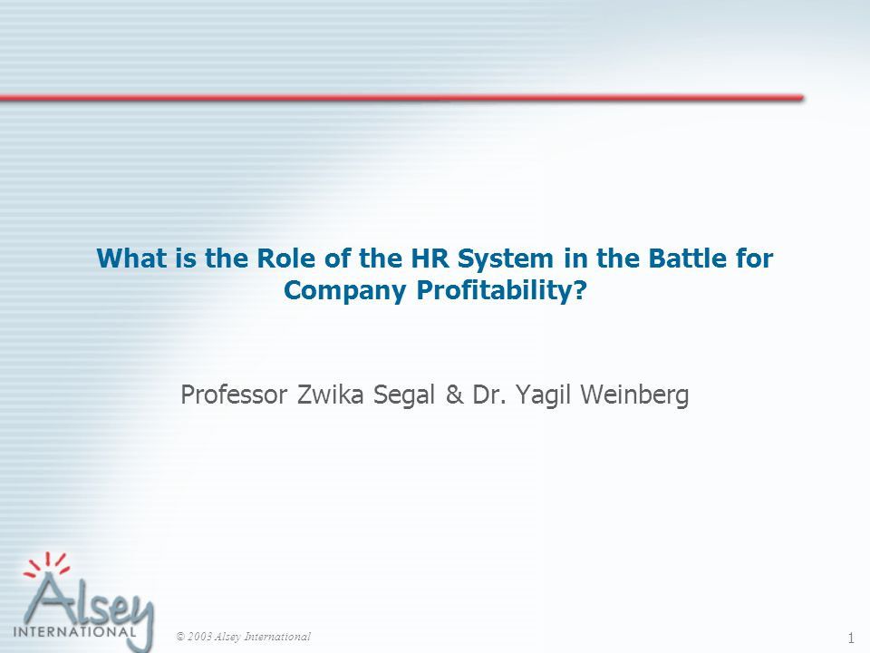 © 2003 Alsey International 1 What is the Role of the HR System in the Battle for Company Profitability.