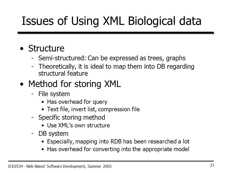 ICE0534 - Web-Based Software Development, Summer 2005 21 Issues of Using XML Biological data Structure -Semi-structured: Can be expressed as trees, graphs -Theoretically, it is ideal to map them into DB regarding structural feature Method for storing XML -File system Has overhead for query Text file, invert list, compression file -Specific storing method Use XML's own structure -DB system Especially, mapping into RDB has been researched a lot Has overhead for converting into the appropriate model