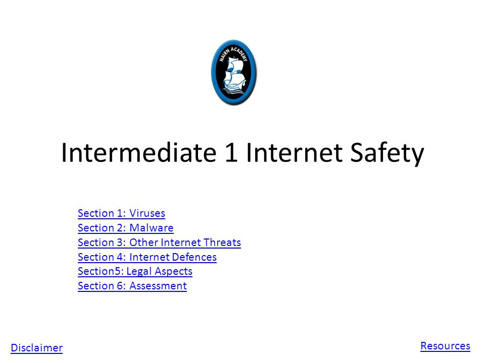 Intermediate 1 Internet Safety Section 1: Viruses Section 2: Malware Section 3: Other Internet Threats Section 4: Internet Defences Section5: Legal Aspects Section 6: Assessment Disclaimer Resources