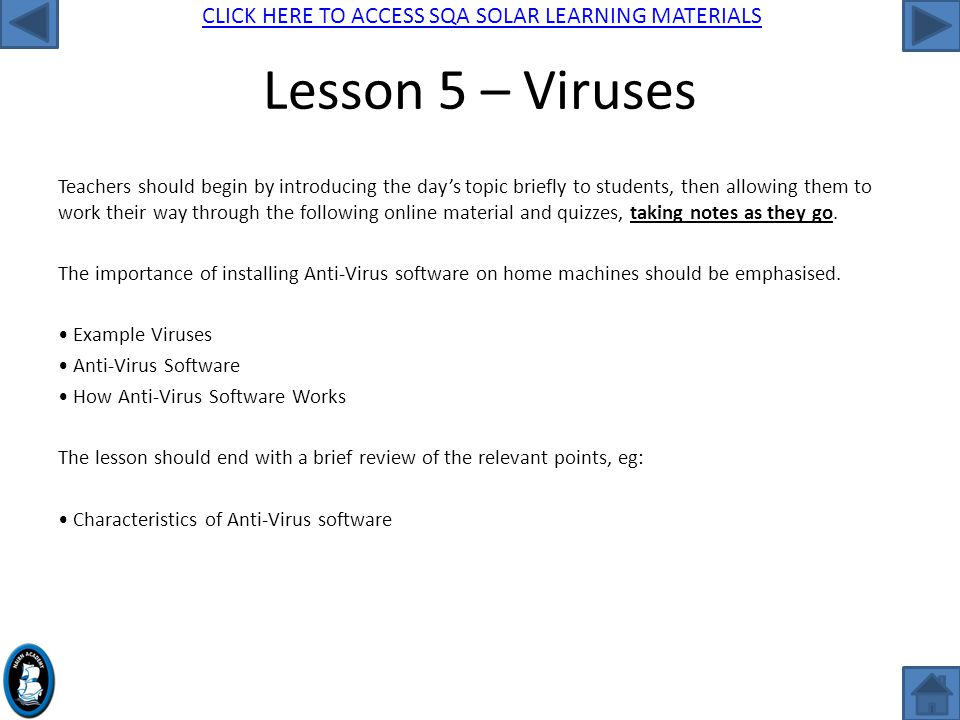 CLICK HERE TO ACCESS SQA SOLAR LEARNING MATERIALS Lesson 5 – Viruses Teachers should begin by introducing the day's topic briefly to students, then allowing them to work their way through the following online material and quizzes, taking notes as they go.