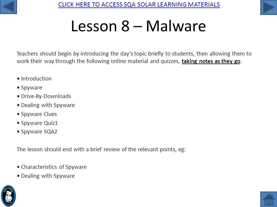 CLICK HERE TO ACCESS SQA SOLAR LEARNING MATERIALS Lesson 8 – Malware Teachers should begin by introducing the day's topic briefly to students, then allowing them to work their way through the following online material and quizzes, taking notes as they go.