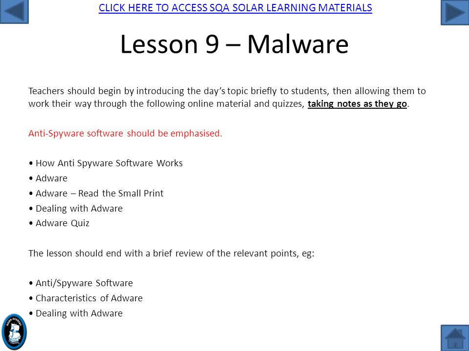 CLICK HERE TO ACCESS SQA SOLAR LEARNING MATERIALS Lesson 9 – Malware Teachers should begin by introducing the day's topic briefly to students, then allowing them to work their way through the following online material and quizzes, taking notes as they go.