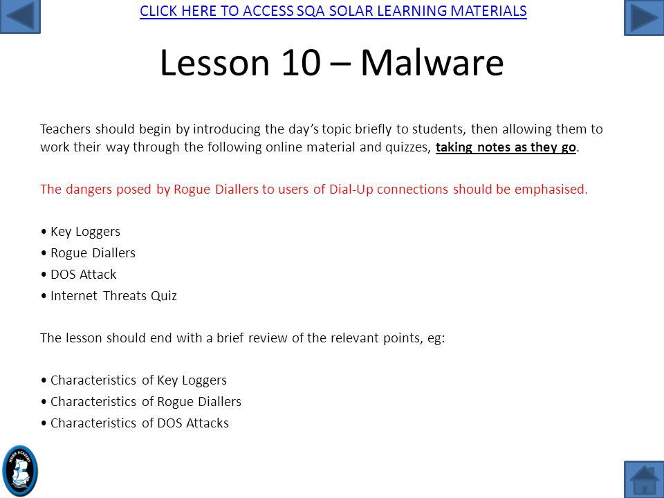 CLICK HERE TO ACCESS SQA SOLAR LEARNING MATERIALS Lesson 10 – Malware Teachers should begin by introducing the day's topic briefly to students, then allowing them to work their way through the following online material and quizzes, taking notes as they go.