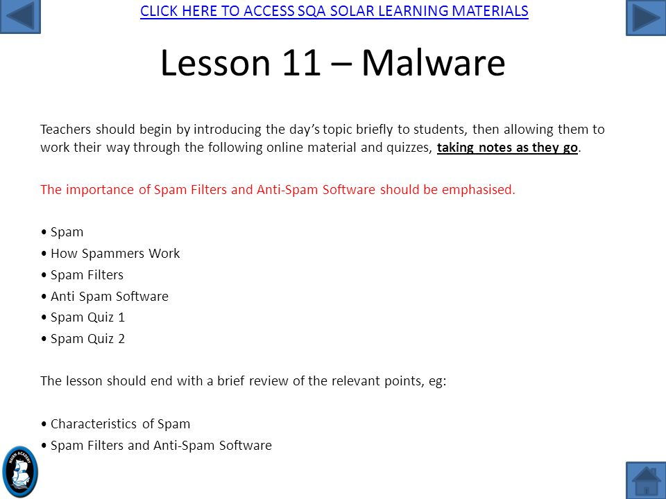 CLICK HERE TO ACCESS SQA SOLAR LEARNING MATERIALS Lesson 11 – Malware Teachers should begin by introducing the day's topic briefly to students, then allowing them to work their way through the following online material and quizzes, taking notes as they go.