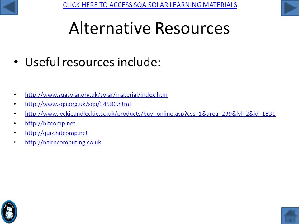 CLICK HERE TO ACCESS SQA SOLAR LEARNING MATERIALS Alternative Resources Useful resources include: http://www.sqasolar.org.uk/solar/material/index.htm http://www.sqa.org.uk/sqa/34586.html http://www.leckieandleckie.co.uk/products/buy_online.asp css=1&area=239&lvl=2&id=1831 http://hitcomp.net http://quiz.hitcomp.net http://nairncomputing.co.uk