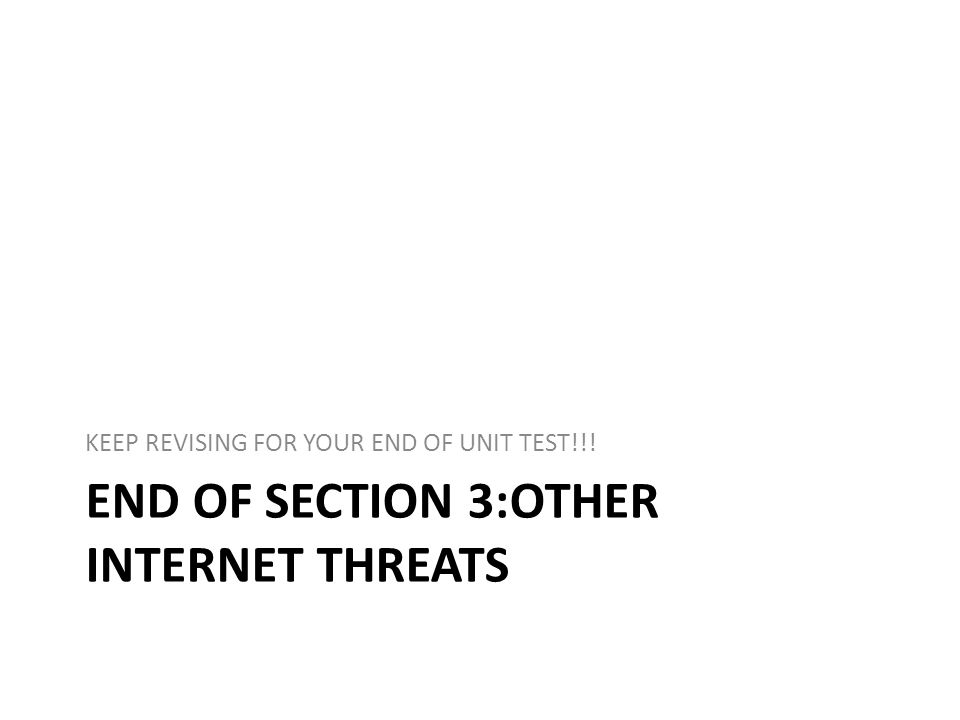 END OF SECTION 3:OTHER INTERNET THREATS KEEP REVISING FOR YOUR END OF UNIT TEST!!!
