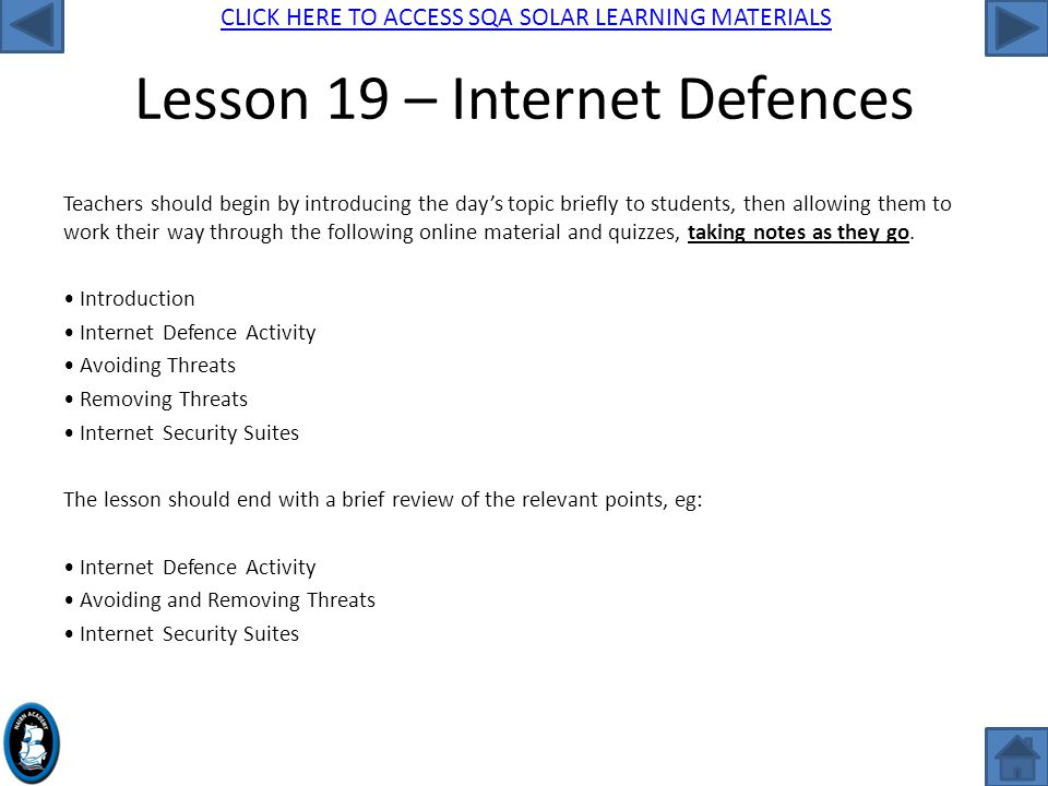 CLICK HERE TO ACCESS SQA SOLAR LEARNING MATERIALS Lesson 19 – Internet Defences Teachers should begin by introducing the day's topic briefly to students, then allowing them to work their way through the following online material and quizzes, taking notes as they go.