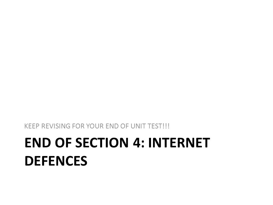 END OF SECTION 4: INTERNET DEFENCES KEEP REVISING FOR YOUR END OF UNIT TEST!!!