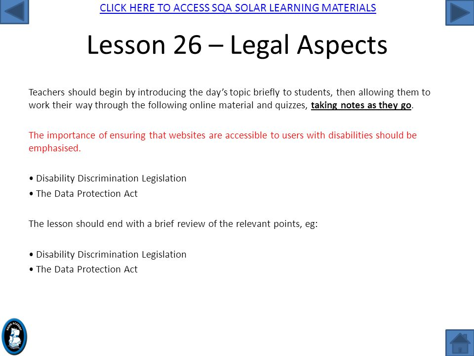 CLICK HERE TO ACCESS SQA SOLAR LEARNING MATERIALS Lesson 26 – Legal Aspects Teachers should begin by introducing the day's topic briefly to students, then allowing them to work their way through the following online material and quizzes, taking notes as they go.