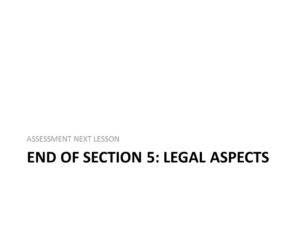 END OF SECTION 5: LEGAL ASPECTS ASSESSMENT NEXT LESSON