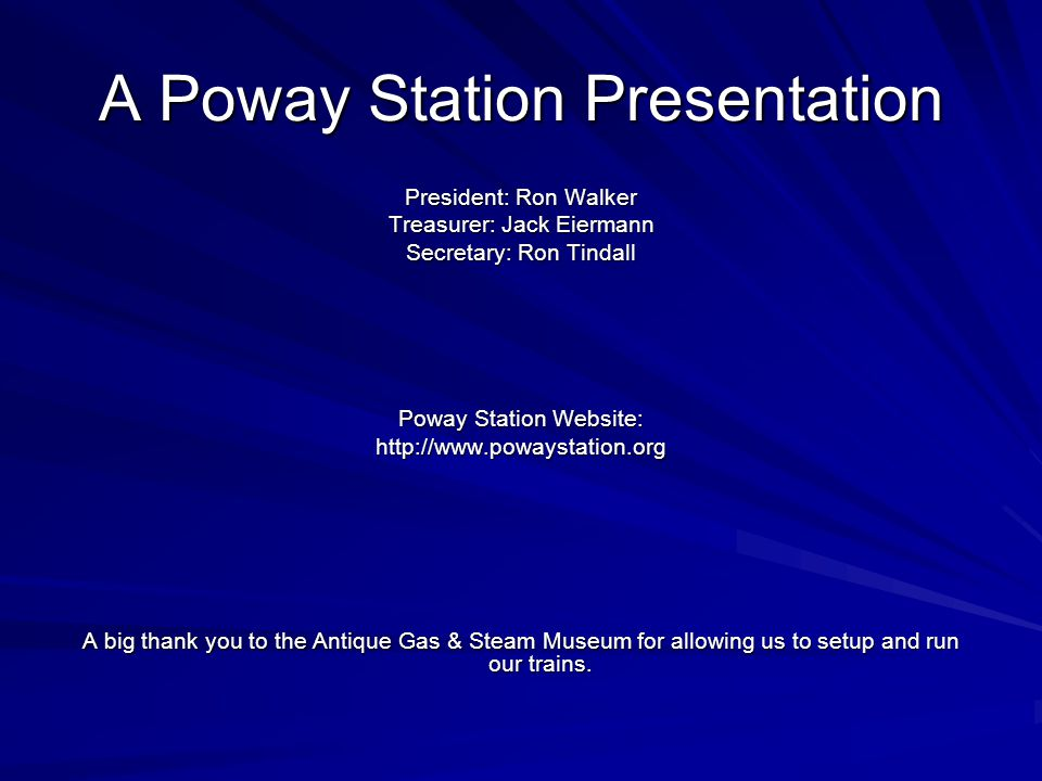 A Poway Station Presentation President: Ron Walker Treasurer: Jack Eiermann Secretary: Ron Tindall Poway Station Website: http://www.powaystation.org A big thank you to the Antique Gas & Steam Museum for allowing us to setup and run our trains.