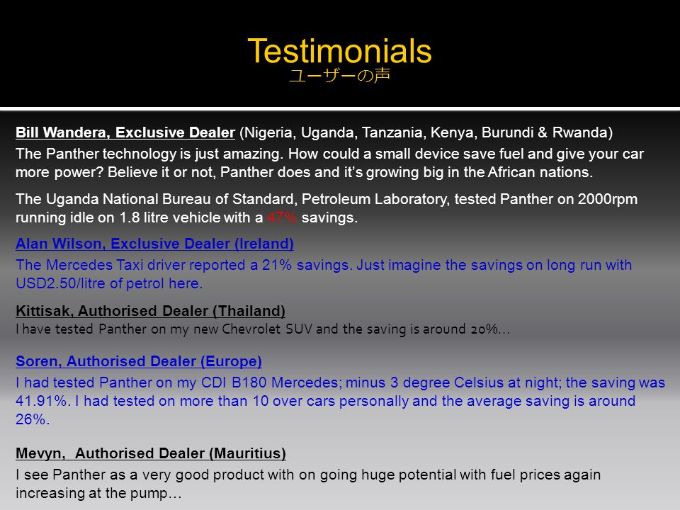 Testimonials ユーザーの声 Bill Wandera, Exclusive Dealer (Nigeria, Uganda, Tanzania, Kenya, Burundi & Rwanda) The Panther technology is just amazing.