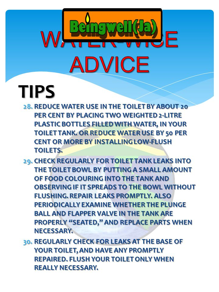 28.REDUCE WATER USE IN THE TOILET BY ABOUT 20 PER CENT BY PLACING TWO WEIGHTED 2-LITRE PLASTIC BOTTLES FILLED WITH WATER, IN YOUR TOILET TANK.