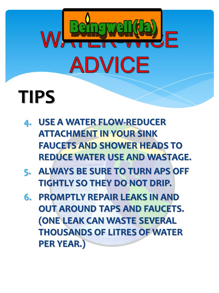 4.USE A WATER FLOW-REDUCER ATTACHMENT IN YOUR SINK FAUCETS AND SHOWER HEADS TO REDUCE WATER USE AND WASTAGE.