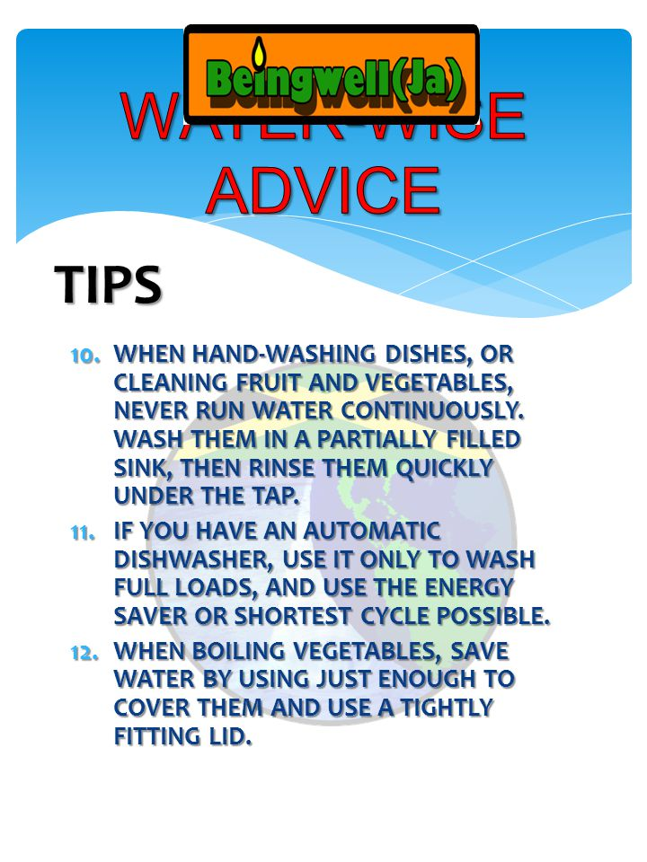 10.WHEN HAND-WASHING DISHES, OR CLEANING FRUIT AND VEGETABLES, NEVER RUN WATER CONTINUOUSLY.