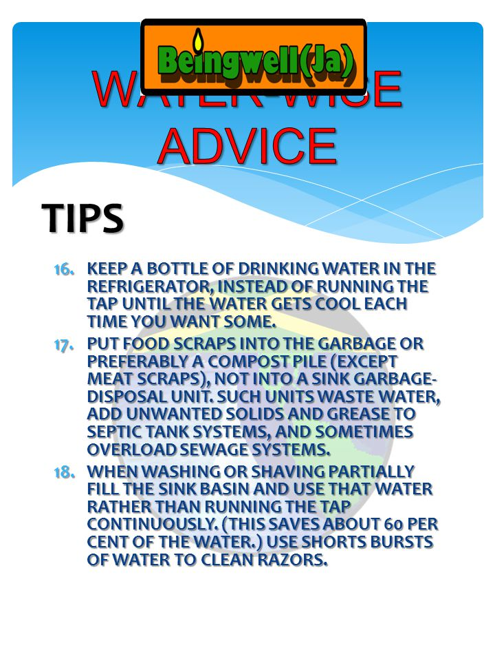 16.KEEP A BOTTLE OF DRINKING WATER IN THE REFRIGERATOR, INSTEAD OF RUNNING THE TAP UNTIL THE WATER GETS COOL EACH TIME YOU WANT SOME.