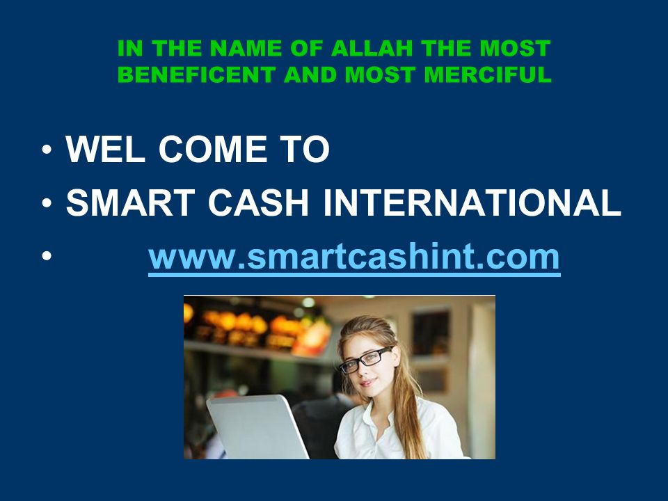 IN THE NAME OF ALLAH THE MOST BENEFICENT AND MOST MERCIFUL WEL COME TO SMART CASH INTERNATIONAL www.smartcashint.com