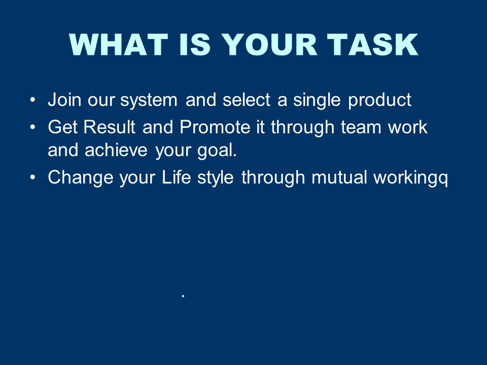 WHAT IS YOUR TASK Join our system and select a single product Get Result and Promote it through team work and achieve your goal.