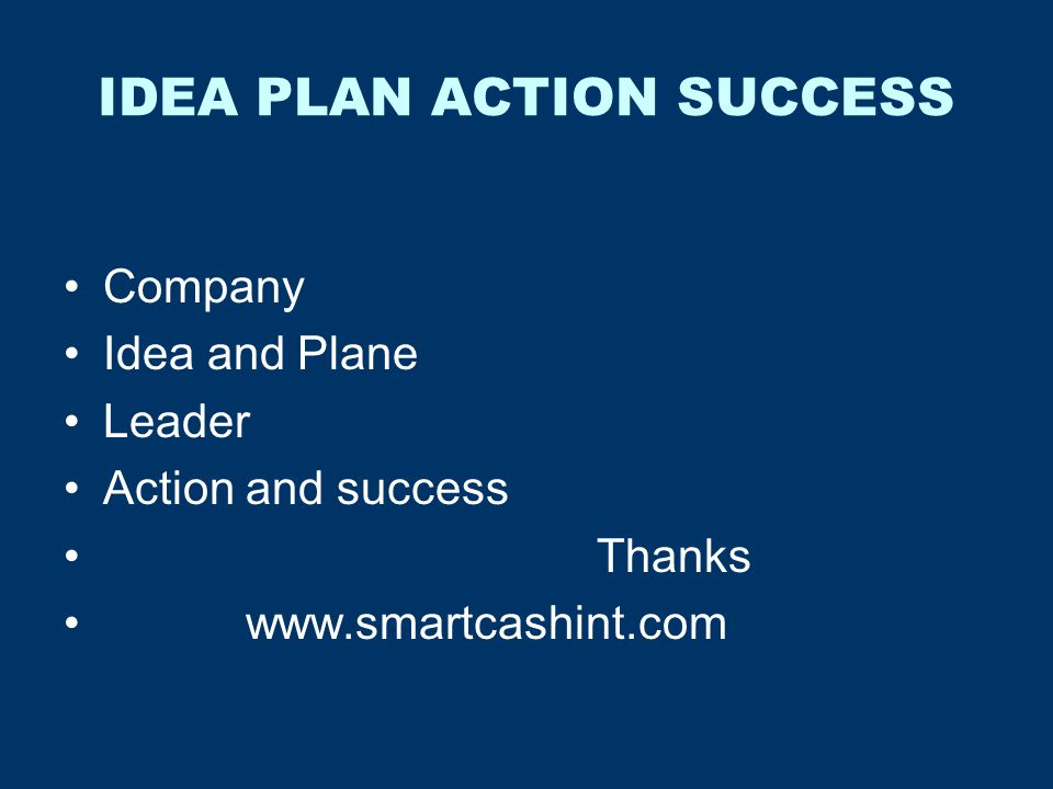 IDEA PLAN ACTION SUCCESS Company Idea and Plane Leader Action and success Thanks www.smartcashint.com