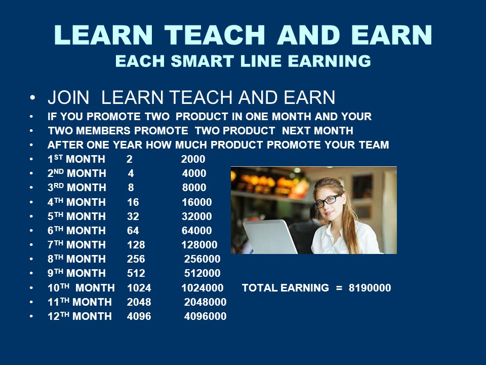 LEARN TEACH AND EARN EACH SMART LINE EARNING JOIN LEARN TEACH AND EARN IF YOU PROMOTE TWO PRODUCT IN ONE MONTH AND YOUR TWO MEMBERS PROMOTE TWO PRODUC